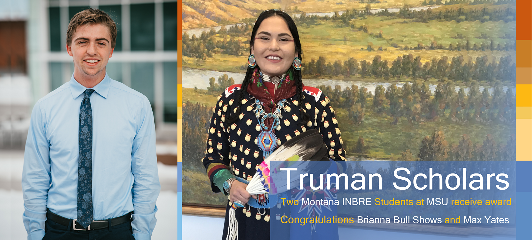 Two Montana INBRE Students, Brianna Bull Shows and Max Yates, awarded Truman Scholarships.